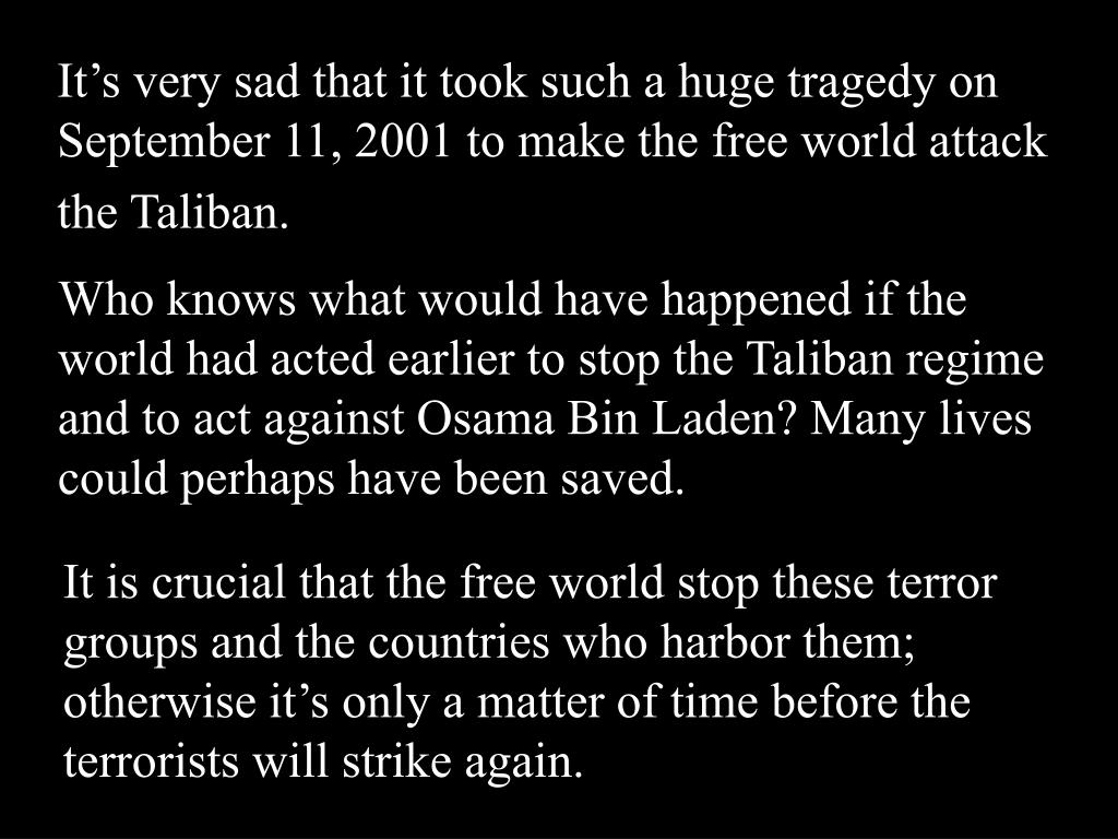 It's very sad that it took such a huge tragedy on September 11, 2001 to make the free world attack the Taliban.