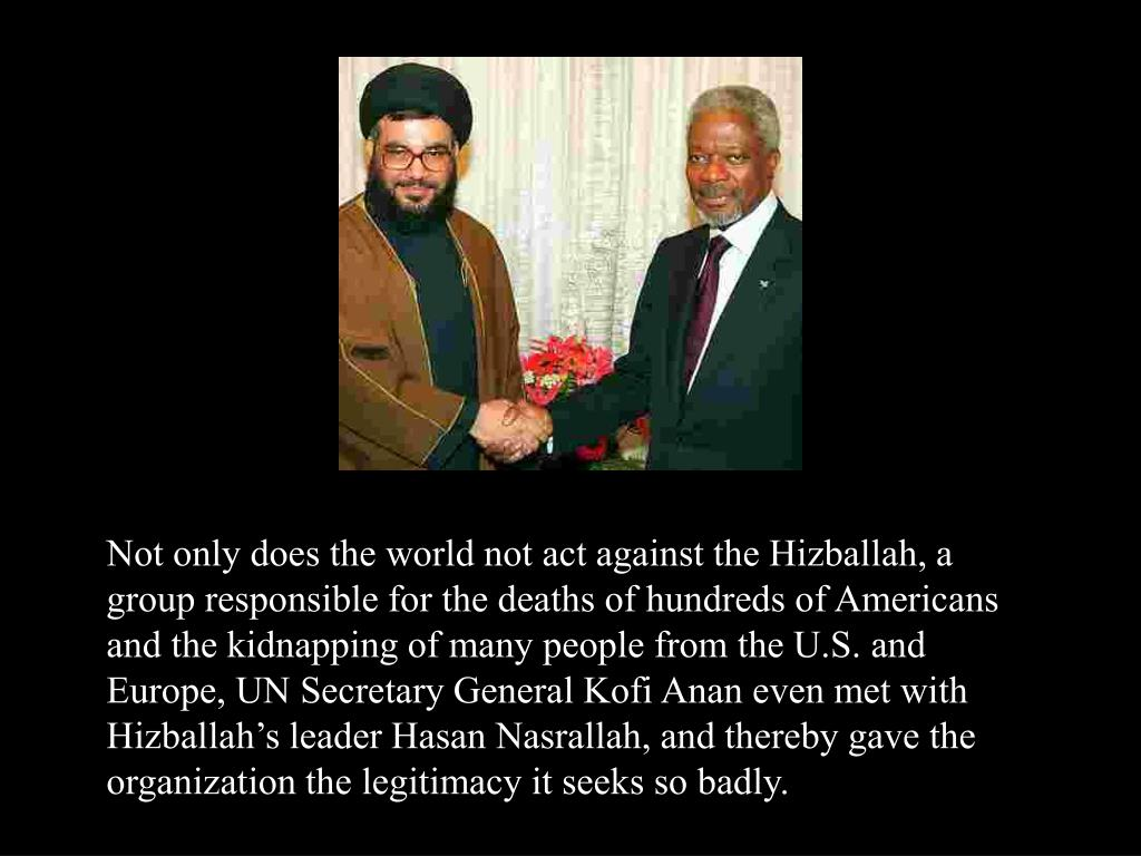 Not only does the world not act against the Hizballah, a group responsible for the deaths of hundreds of Americans and the kidnapping of many people from the U.S. and Europe, UN Secretary General Kofi Anan even met with Hizballah's leader Hasan Nasrallah, and thereby gave the organization the legitimacy it seeks so badly.