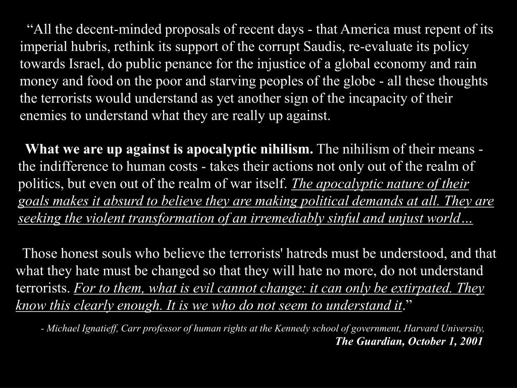"""All the decent-minded proposals of recent days - that America must repent of its imperial hubris, rethink its support of the corrupt Saudis, re-evaluate its policy towards Israel, do public penance for the injustice of a global economy and rain money and food on the poor and starving peoples of the globe - all these thoughts the terrorists would understand as yet another sign of the incapacity of their enemies to understand what they are really up against."