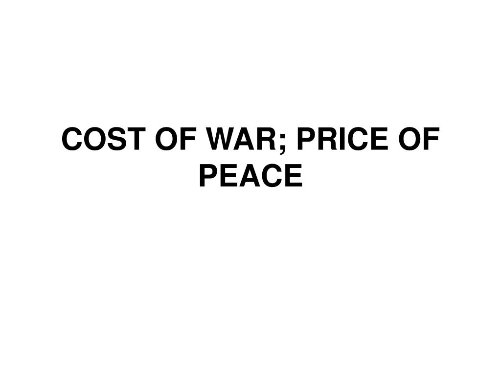 COST OF WAR; PRICE OF PEACE