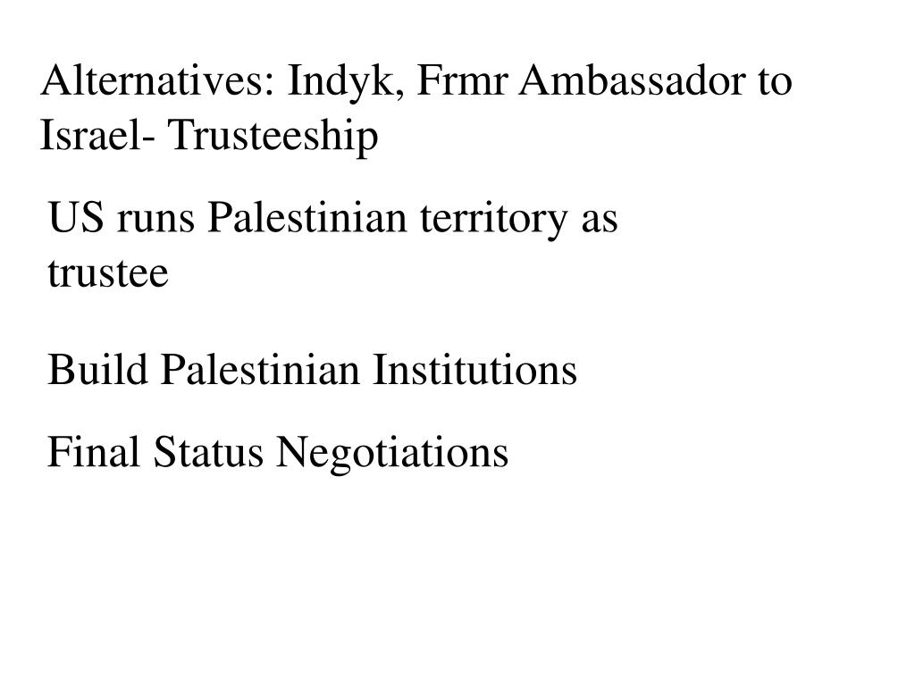 Alternatives: Indyk, Frmr Ambassador to Israel- Trusteeship