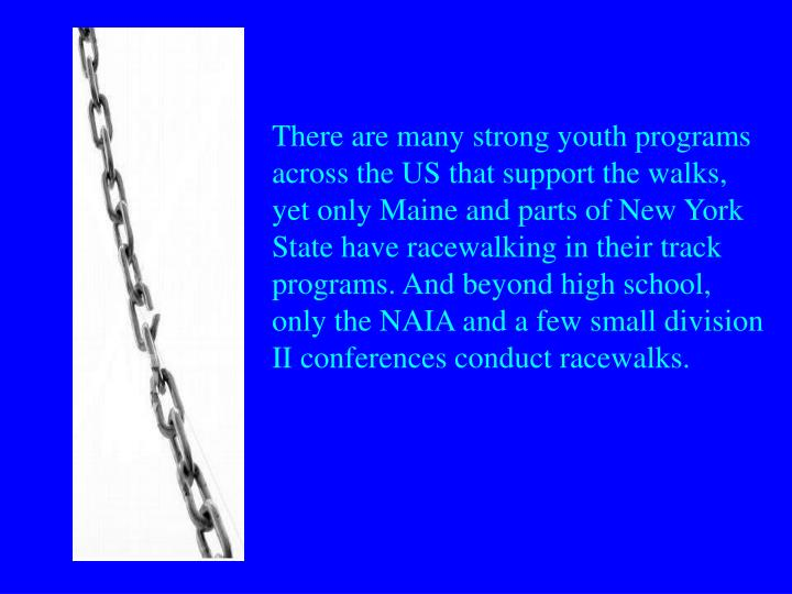 There are many strong youth programs across the US that support the walks, yet only Maine and parts of New York State have racewalking in their track programs. And beyond high school, only the NAIA and a few small division II conferences conduct racewalks.