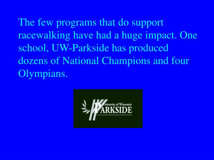 The few programs that do support racewalking have had a huge impact. One school, UW-Parkside has produced dozens of National Champions and four Olympians.