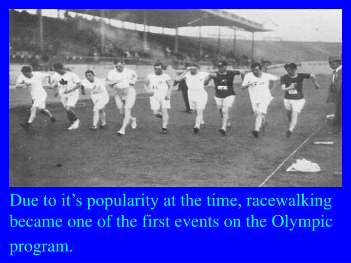 Due to it's popularity at the time, racewalking became one of the first events on the Olympic program.