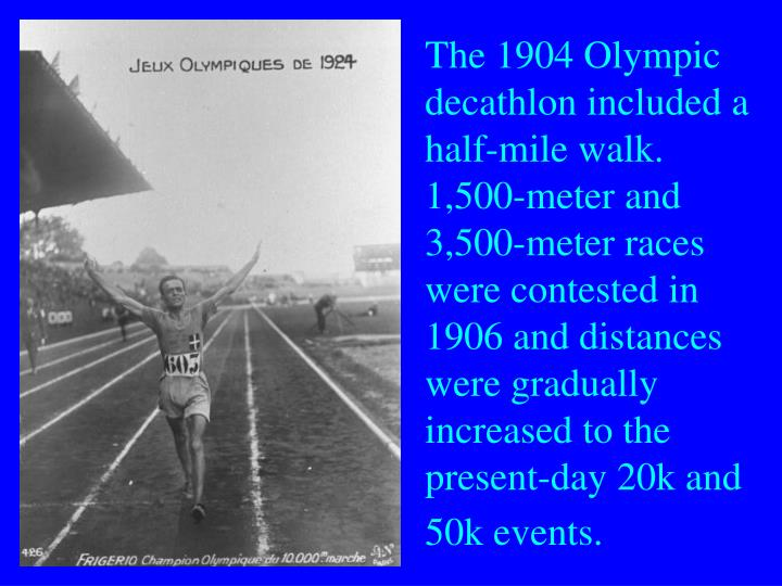 The 1904 Olympic decathlon included a half-mile walk. 1,500-meter and 3,500-meter races were contested in 1906 and distances were gradually increased to the present-day 20k and 50k events.