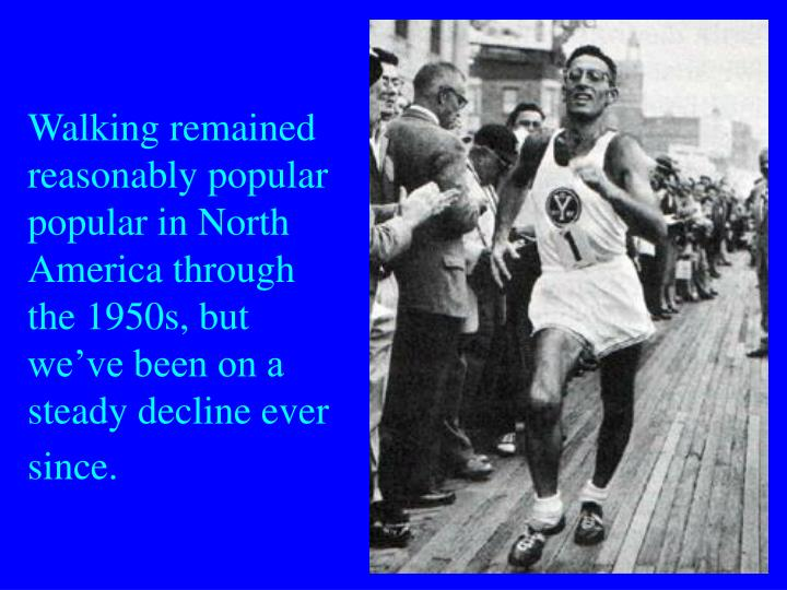 Walking remained reasonably popular popular in North America through the 1950s, but we've been on a steady decline ever since.
