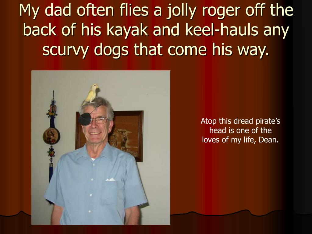 My dad often flies a jolly roger off the back of his kayak and keel-hauls any scurvy dogs that come his way.