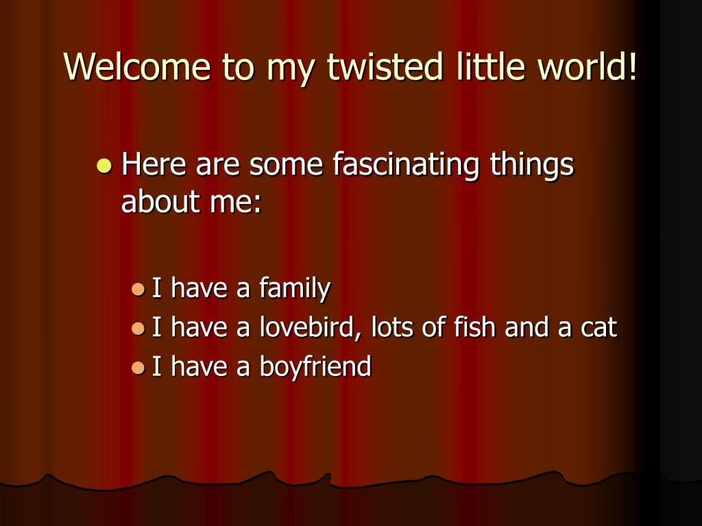 Welcome to my twisted little world!