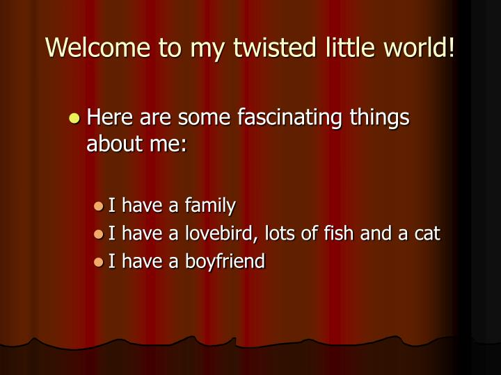 Welcome to my twisted little world