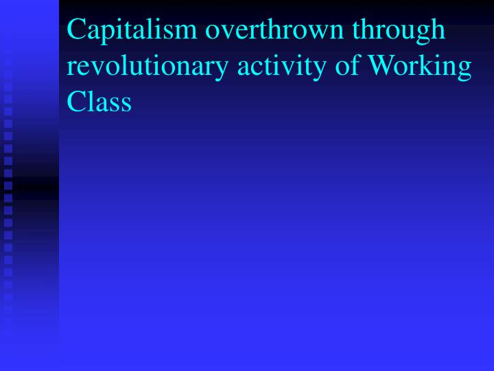 Capitalism overthrown through revolutionary activity of Working Class