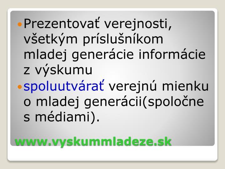 Prezentovať verejnosti, všetkým príslušníkom mladej generácie informácie zvýskumu