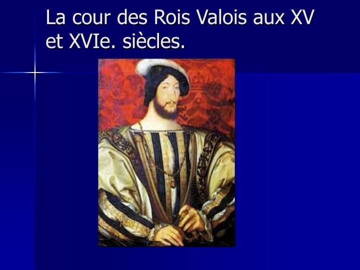 La cour des Rois Valois aux XV et XVIe. siècles.