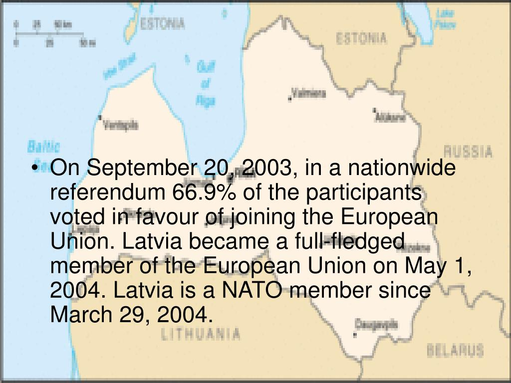 On September 20, 2003, in a nationwide referendum 66.9% of the participants voted in favour of joining the European Union. Latvia became a full-fledged member of the European Union on May 1, 2004. Latvia is a NATO member since March 29, 2004.