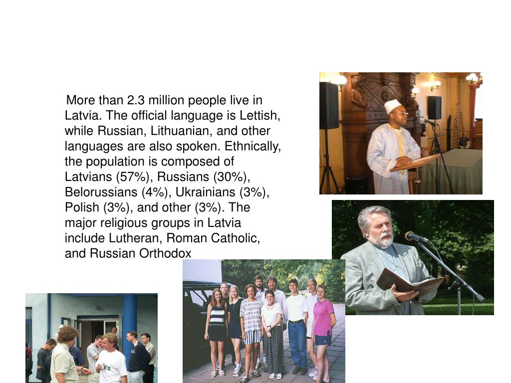 More than 2.3 million people live in Latvia. The official language is Lettish, while Russian, Lithuanian, and other languages are also spoken. Ethnically, the population is composed of Latvians (57%), Russians (30%), Belorussians (4%), Ukrainians (3%), Polish (3%), and other (3%). The major religious groups in Latvia include Lutheran, Roman Catholic, and Russian Orthodox