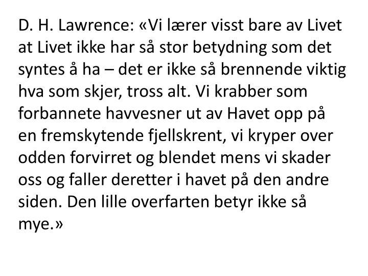 D. H. Lawrence: «Vi lærer visst bare av Livet at Livet ikke har så stor betydning som det syntes å ha – det er ikke så brennende viktig hva som skjer, tross alt. Vi krabber som forbannete