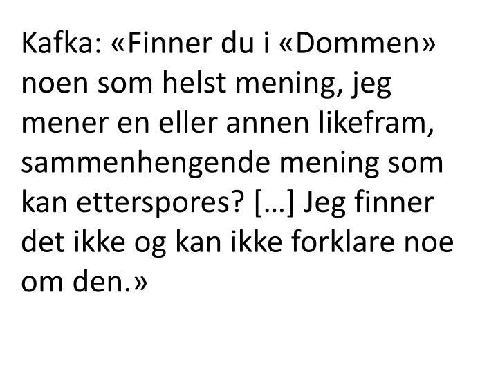 Kafka: «Finner du i «Dommen» noen som helst mening, jeg mener en eller annen likefram, sammenhengende mening som kan etterspores? […] Jeg finner det ikke og kan ikke forklare noe om den.»