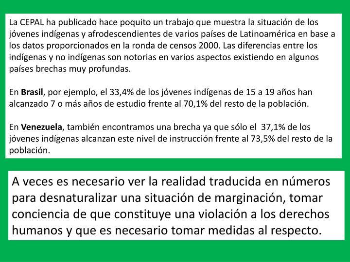 La CEPAL ha publicado hace poquito un trabajo que muestra la situación de los jóvenes indígenas y afrodescendientes de varios países de Latinoamérica en base a los datos proporcionados en la ronda de censos 2000. Las diferencias entre los indígenas y no indígenas son notorias en varios aspectos existiendo en algunos países brechas muy profundas.