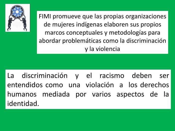 FIMI promueve que las propias organizaciones de mujeres indígenas elaboren sus propios marcos conceptuales y metodologías para abordar problemáticas como la discriminación y la violencia
