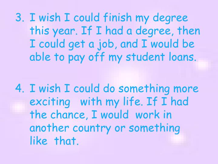 I wish I could finish my degree this year. If I had a degree, then I could get a job, and I would be able to pay off my student loans.