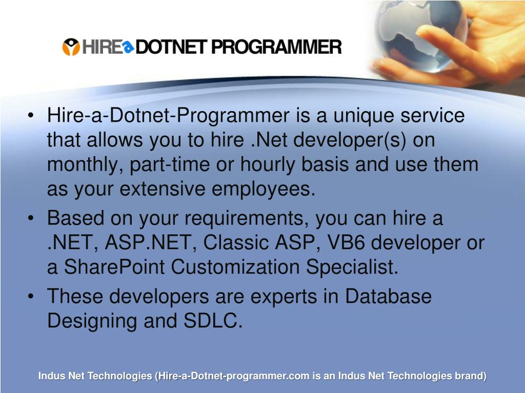 Hire-a-Dotnet-Programmer is a unique service that allows you to hire .Net developer(s) on monthly, part-time or hourly basis and use them as your extensive employees.