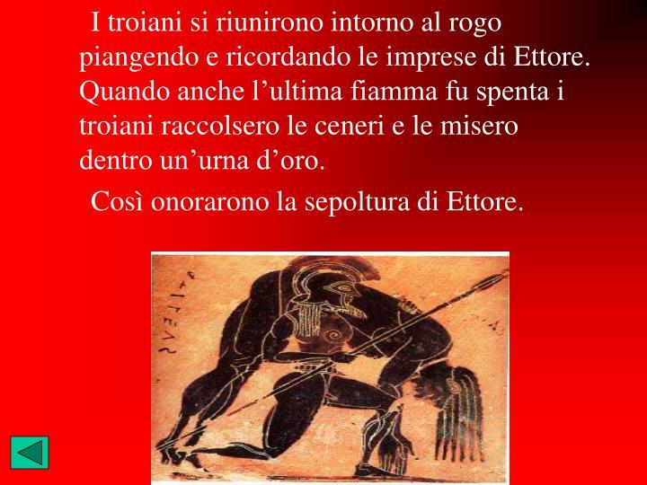I troiani si riunirono intorno al rogo piangendo e ricordando le imprese di Ettore. Quando anche l'ultima fiamma fu spenta i troiani raccolsero le ceneri e le misero dentro un'urna d'oro.