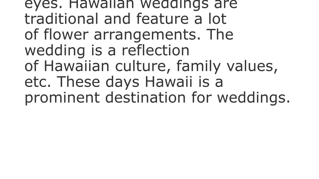When one thinks of Hawaii, one always has pictures of beautiful beaches in front of his or her eyes. Hawaiian weddings are traditional and feature a lot of flower arrangements. The wedding is a reflection of Hawaiian culture, family values, etc. These days Hawaii is a prominent destination for weddings.
