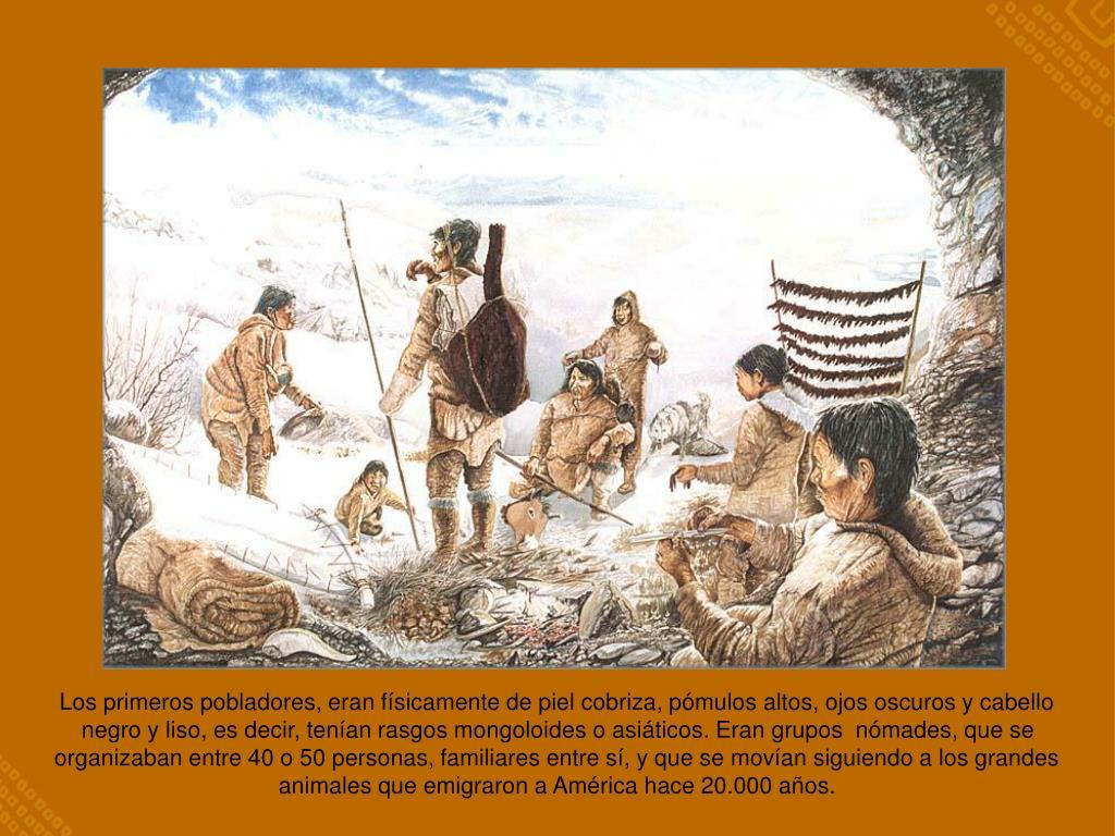 Los primeros pobladores, eran físicamente de piel cobriza, pómulos altos, ojos oscuros y cabello negro y liso, es decir, tenían rasgos mongoloides o asiáticos. Eran grupos  nómades, que se organizaban entre 40 o 50 personas, familiares entre sí, y que se movían siguiendo a los grandes animales que emigraron a América hace 20.000 años.