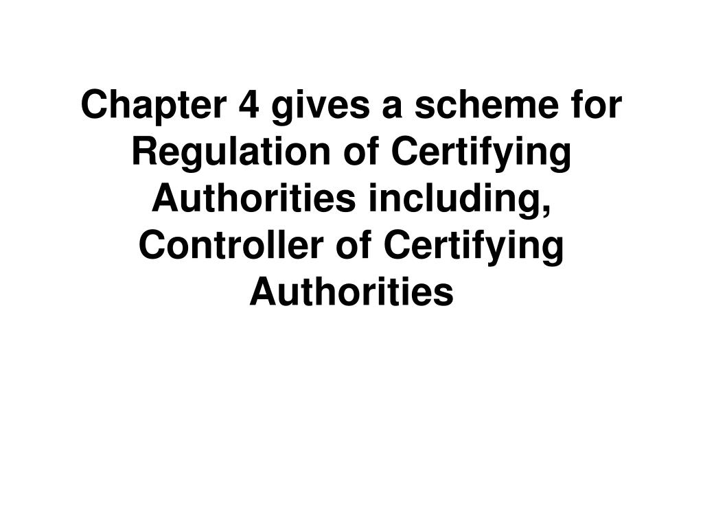Chapter 4 gives a scheme for Regulation of Certifying Authorities including, Controller of Certifying Authorities