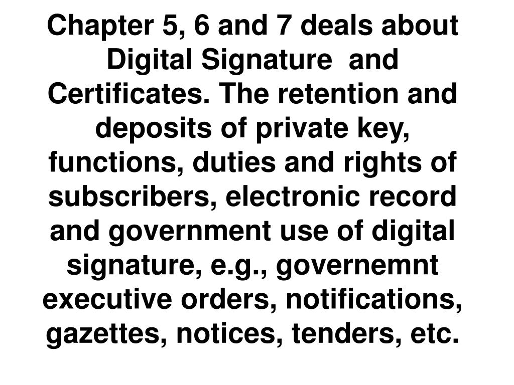 Chapter 5, 6 and 7 deals about Digital Signature  and Certificates. The retention and deposits of private key, functions, duties and rights of subscribers, electronic record and government use of digital signature, e.g., governemnt executive orders, notifications, gazettes, notices, tenders, etc.