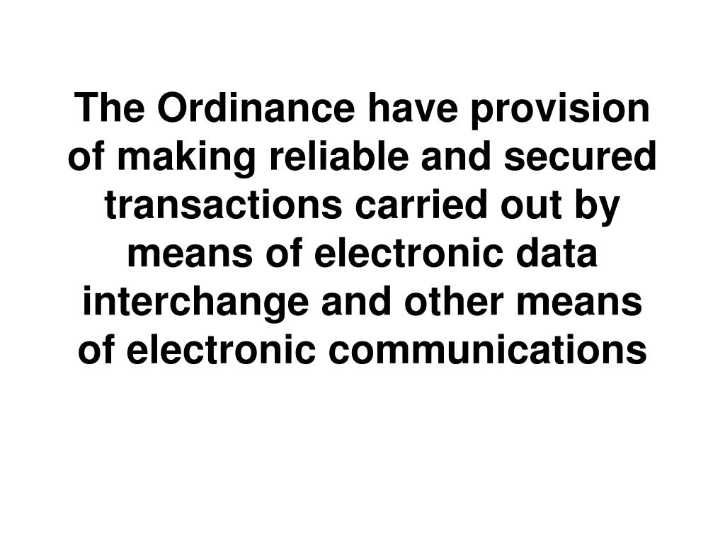 The Ordinance have provision of making reliable and secured transactions carried out by means of electronic data interchange and other means of electronic communications