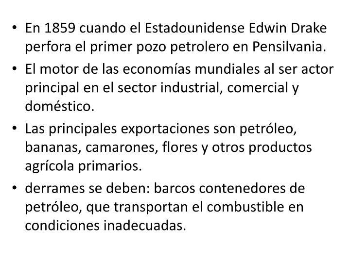 En 1859 cuando el Estadounidense Edwin Drake perfora el primer pozo petrolero en Pensilvania.