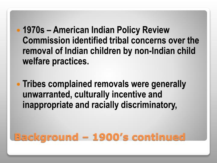 1970s – American Indian Policy Review Commission identified tribal concerns over the removal of Indian children by non-Indian child welfare practices.