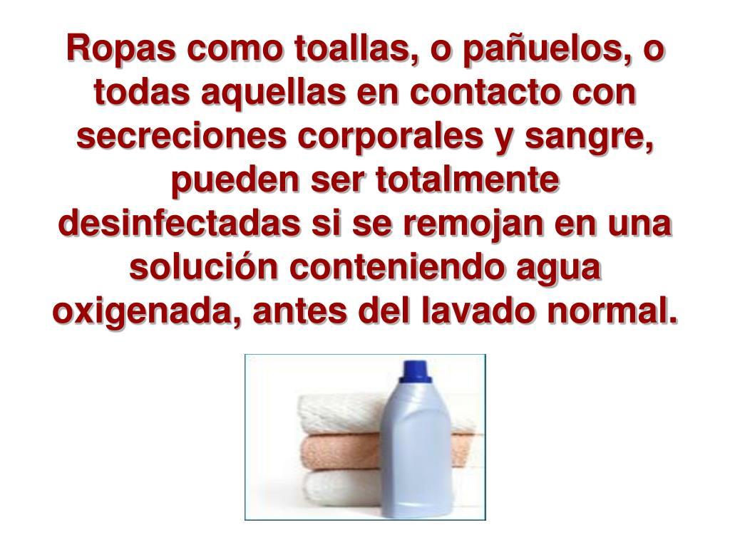 Ropas como toallas, o pañuelos, o todas aquellas en contacto con secreciones corporales y sangre, pueden ser totalmente desinfectadas si se remojan en una solución conteniendo agua oxigenada, antes del lavado normal.