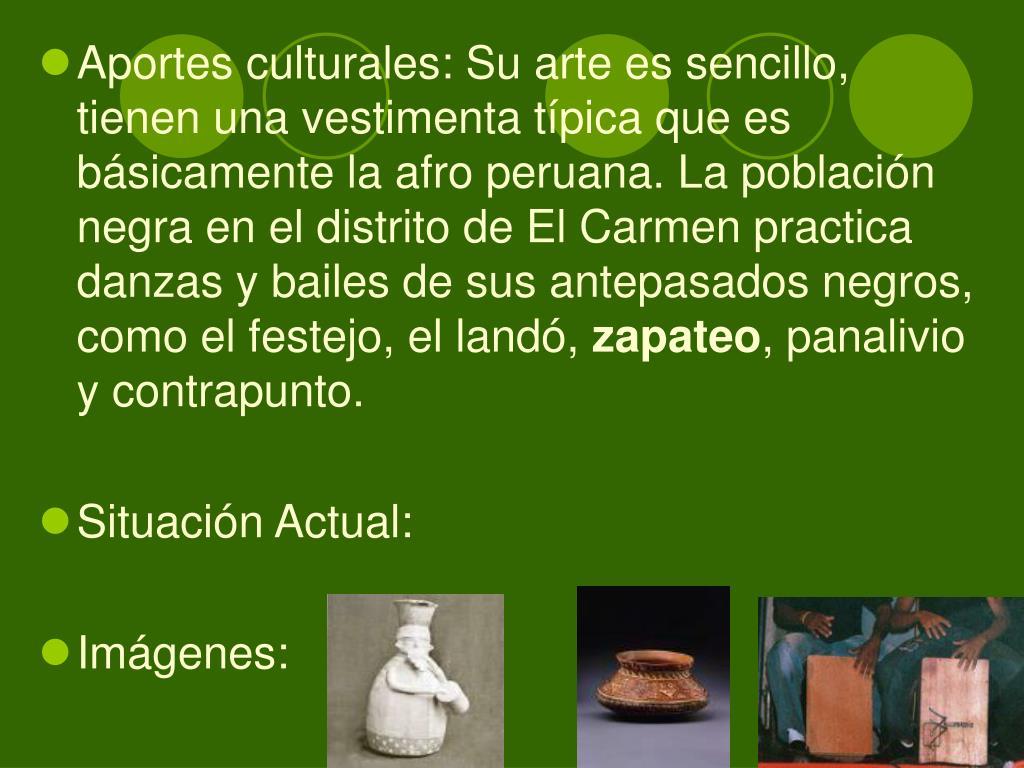 Aportes culturales: Su arte es sencillo, tienen una vestimenta típica que es básicamente la afro peruana. La población negra en el distrito de El Carmen practica danzas y bailes de sus antepasados negros, como el festejo, el landó,
