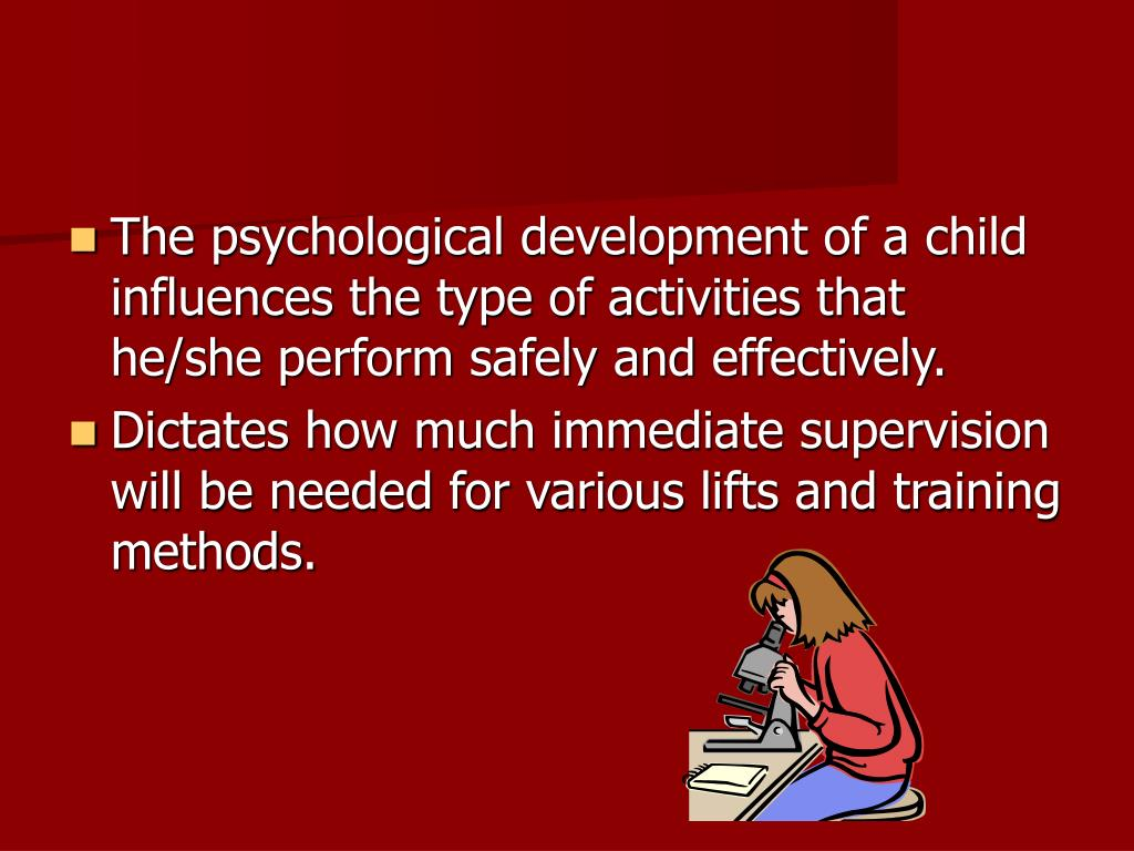The psychological development of a child influences the type of activities that he/she perform safely and effectively.