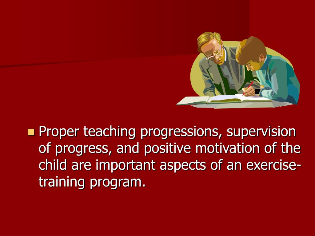 Proper teaching progressions, supervision of progress, and positive motivation of the child are important aspects of an exercise-training program.