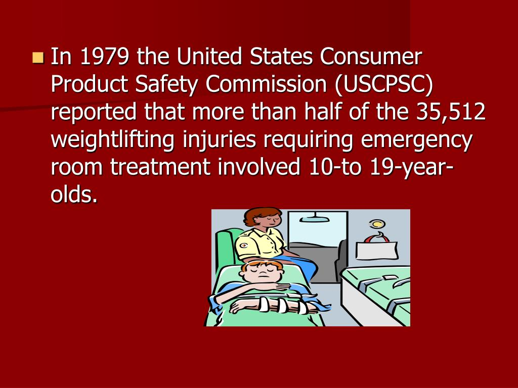 In 1979 the United States Consumer Product Safety Commission (USCPSC) reported that more than half of the 35,512 weightlifting injuries requiring emergency room treatment involved 10-to 19-year-olds.