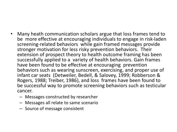 Many heath communication scholars argue that loss frames tend to be  more effective at encouraging individuals to engage in risk-laden screening-related behaviors  while gain framed messages provide stronger motivation for less risky prevention behaviors.  Their extension of prospect theory to health outcome framing has been successfully applied to a  variety of health behaviors. Gain frames have been found to be effective at encouraging  prevention behaviors such as wearing sunscreen, exercising, and proper use of infant car seats  (Detweiler, Bedell, & Salovey, 1999; Robberson & Rogers, 1988; Treiber, 1986), and loss  frames have been found to be successful way to promote screening behaviors such as testicular cancer.