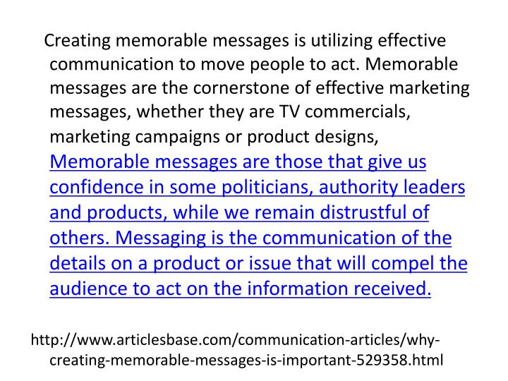 Creating memorable messages is utilizing effective communication to move people to act. Memorable messages are the cornerstone of effective marketing messages, whether they are TV commercials, marketing campaigns or product designs