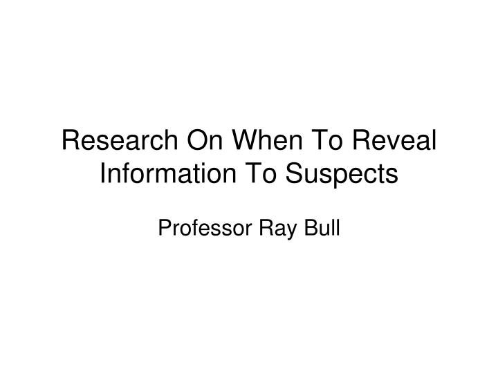 Research on when to reveal information to suspects