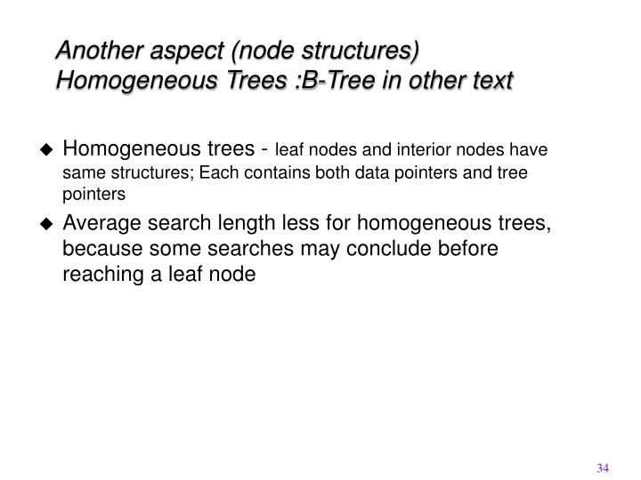 Another aspect (node structures) Homogeneous Trees :B-Tree in other text