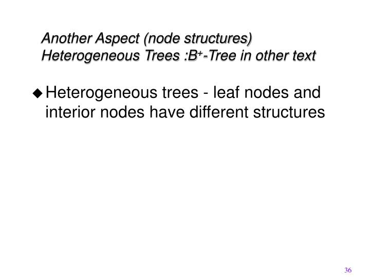Another Aspect (node structures) Heterogeneous Trees :B