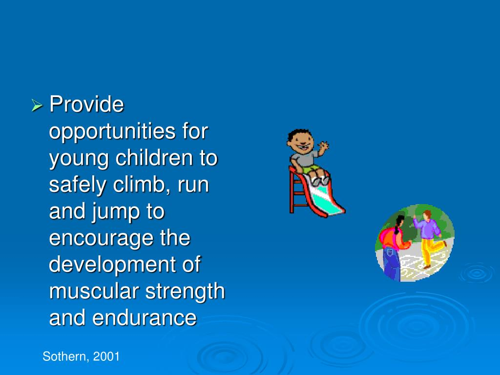 Provide opportunities for young children to safely climb, run and jump to encourage the development of muscular strength and endurance