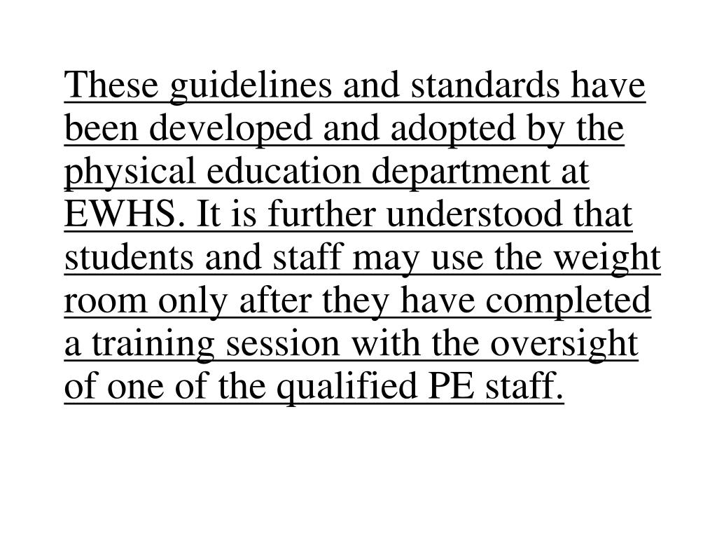 These guidelines and standards have been developed and adopted by the physical education department at EWHS. It is further understood that students and staff may use the weight room only after they have completed a training session with the oversight of one of the qualified PE staff.