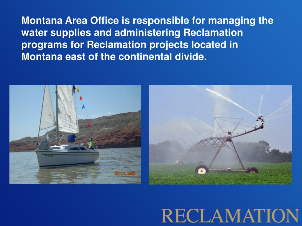 Montana Area Office is responsible for managing the water supplies and administering Reclamation programs for Reclamation projects located in Montana east of the continental divide.