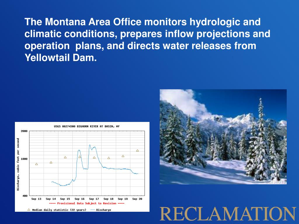 The Montana Area Office monitors hydrologic and climatic conditions, prepares inflow projections and operation  plans, and directs water releases from Yellowtail Dam.