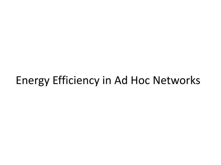 Energy Efficiency in Ad Hoc Networks