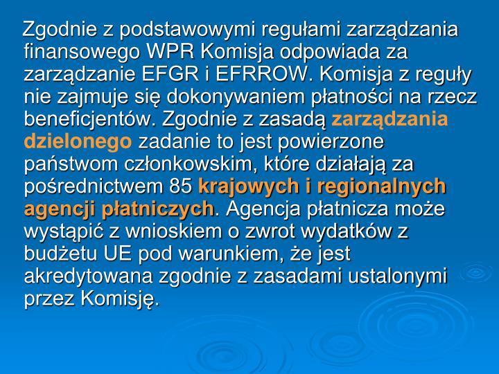 Zgodnie z podstawowymi regułami zarządzania finansowego WPR Komisja odpowiada za zarządzanie EFGR i EFRROW. Komisja z reguły nie zajmuje się dokonywaniem płatności na rzecz beneficjentów. Zgodnie z zasadą