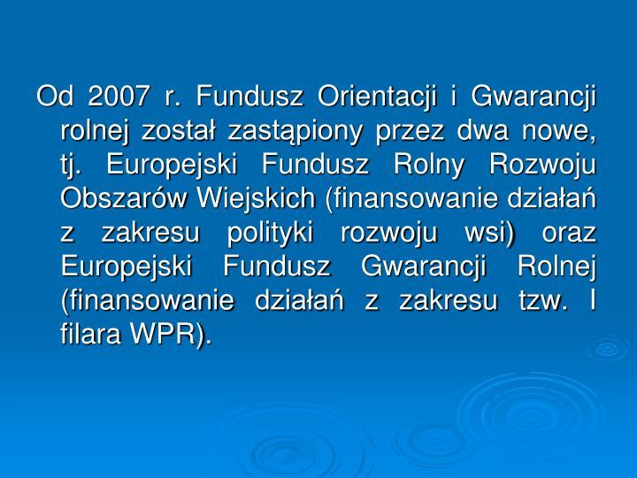 Od 2007 r. Fundusz Orientacji i Gwarancji rolnej został zastąpiony przez dwa nowe, tj. Europejski Fundusz Rolny Rozwoju Obszarów Wiejskich (finansowanie działań z zakresu polityki rozwoju wsi) oraz Europejski Fundusz Gwarancji Rolnej (finansowanie działań z zakresu tzw. I filara WPR).