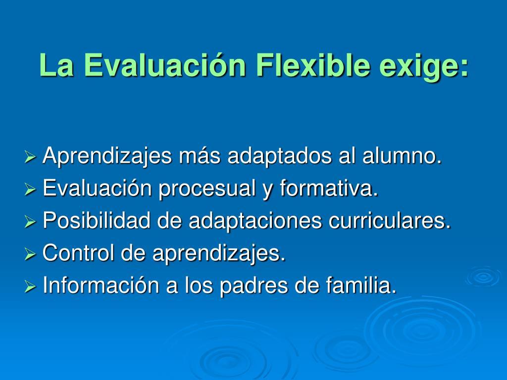 La Evaluación Flexible exige: